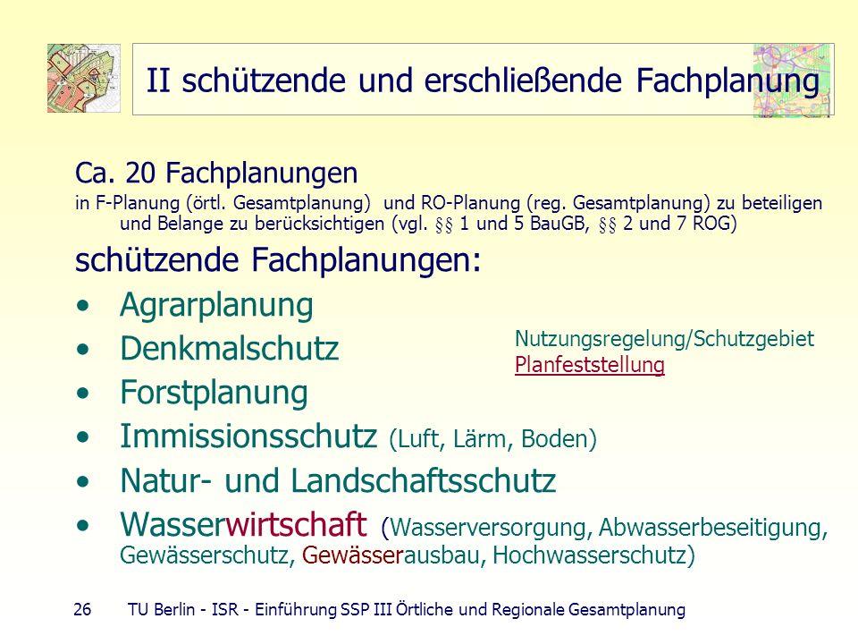 26 TU Berlin - ISR - Einführung SSP III Örtliche und Regionale Gesamtplanung II schützende und erschließende Fachplanung Ca. 20 Fachplanungen in F-Pla
