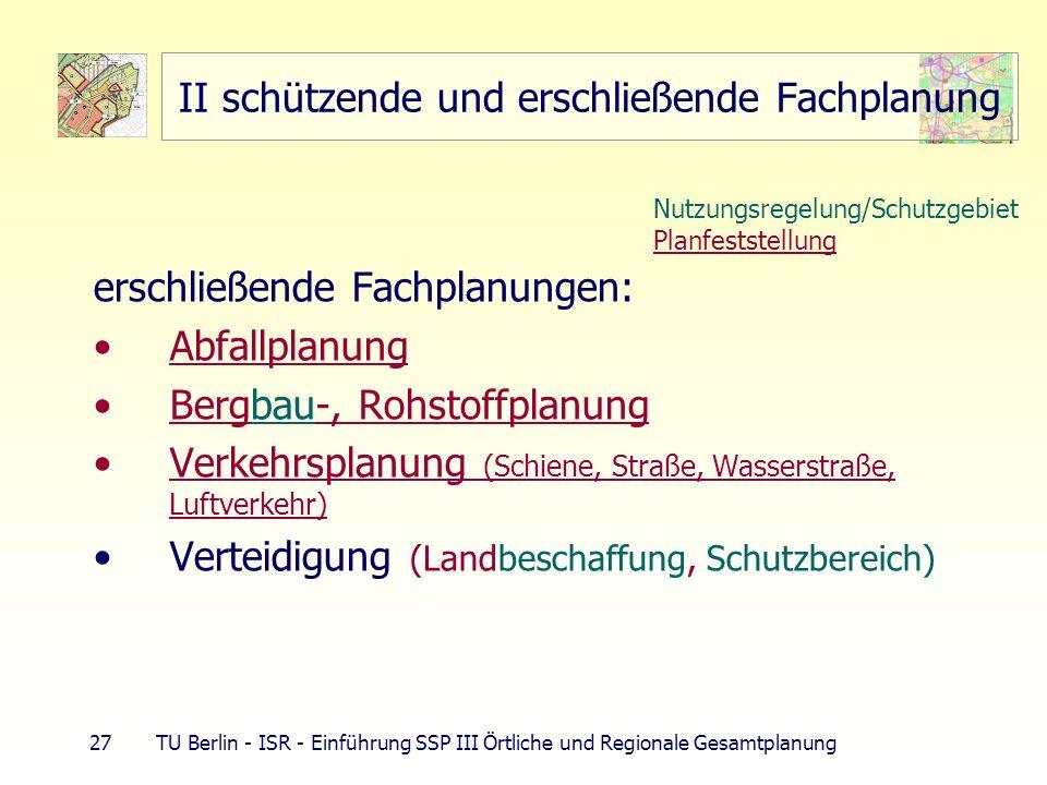 27 TU Berlin - ISR - Einführung SSP III Örtliche und Regionale Gesamtplanung II schützende und erschließende Fachplanung erschließende Fachplanungen: