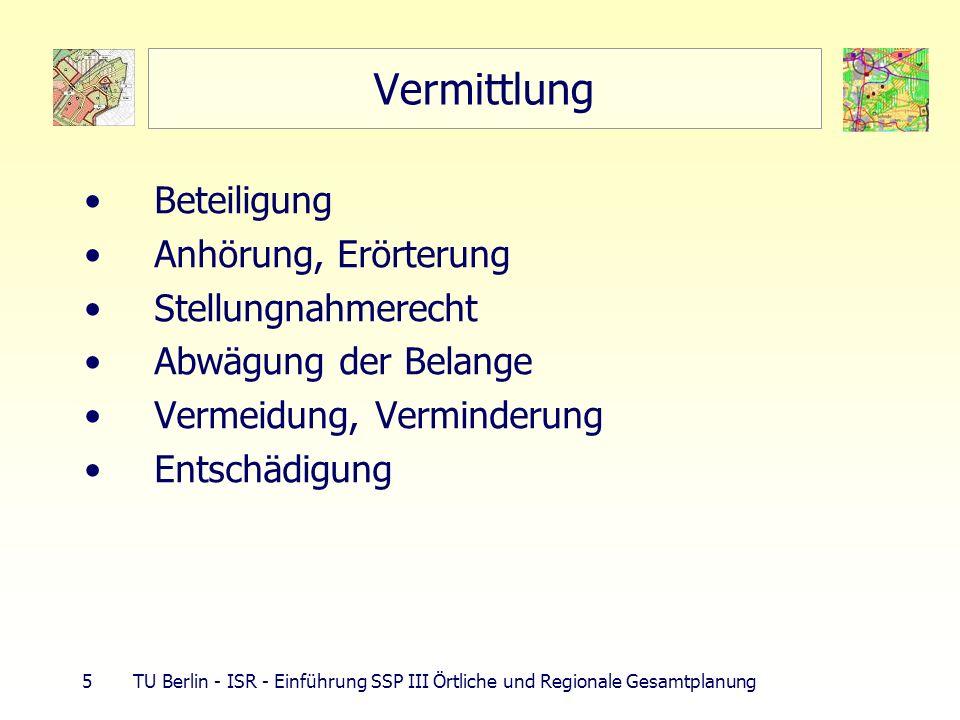 5 TU Berlin - ISR - Einführung SSP III Örtliche und Regionale Gesamtplanung Vermittlung Beteiligung Anhörung, Erörterung Stellungnahmerecht Abwägung der Belange Vermeidung, Verminderung Entschädigung