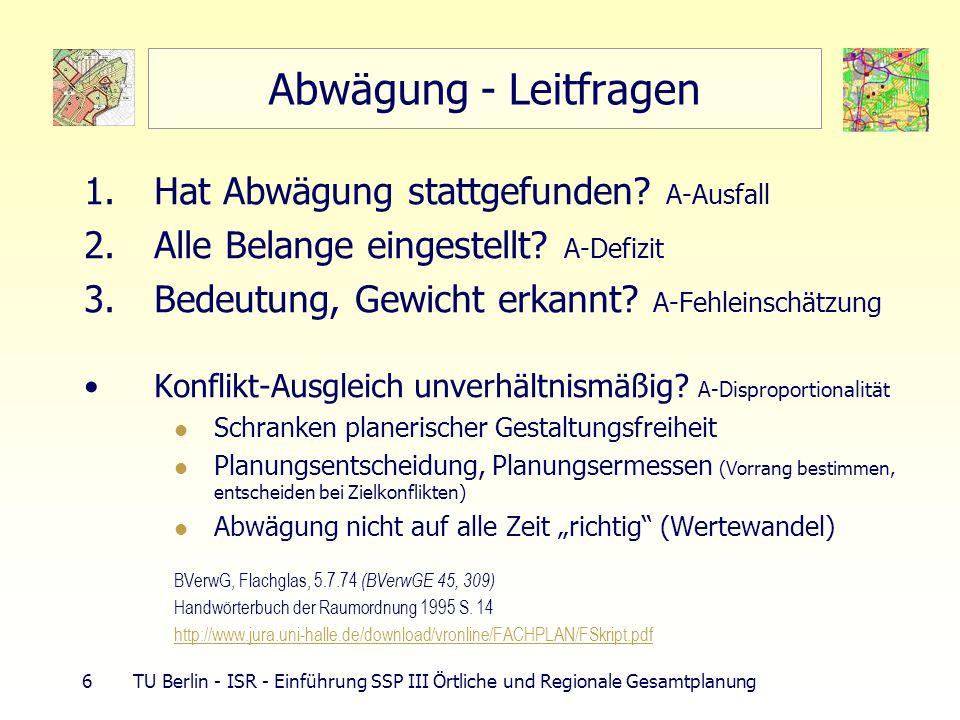 7 TU Berlin - ISR - Einführung SSP III Örtliche und Regionale Gesamtplanung Abwägung der Belange – 3 Phasen 1.Ermittlung und Feststellung 2.Bewertung 3.Abwägung (Entscheidung) Keine überspannten Anforderungen an Ermittlungstiefe (bauleitplanerische Abwägung) Soviel ermitteln, wie für sachgerechte Planungsentscheidung erforderlich (Bsp.