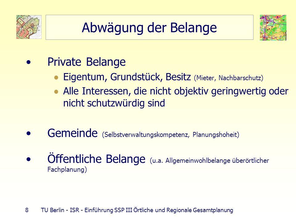 8 TU Berlin - ISR - Einführung SSP III Örtliche und Regionale Gesamtplanung Abwägung der Belange Private Belange Eigentum, Grundstück, Besitz (Mieter, Nachbarschutz) Alle Interessen, die nicht objektiv geringwertig oder nicht schutzwürdig sind Gemeinde (Selbstverwaltungskompetenz, Planungshoheit) Öffentliche Belange (u.a.
