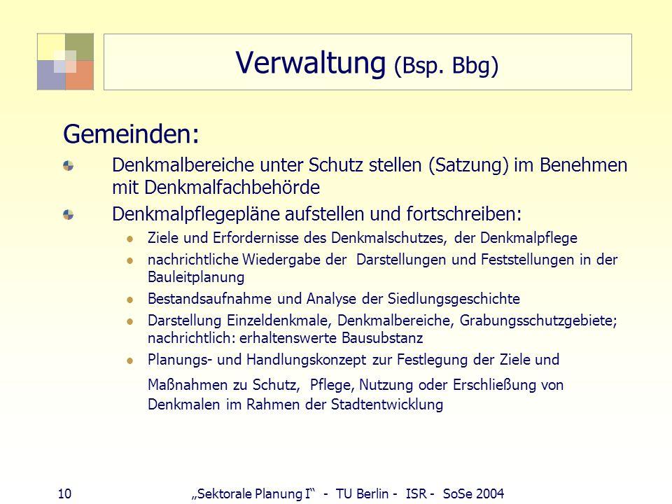 10Sektorale Planung I - TU Berlin - ISR - SoSe 2004 Verwaltung (Bsp. Bbg) Gemeinden: Denkmalbereiche unter Schutz stellen (Satzung) im Benehmen mit De