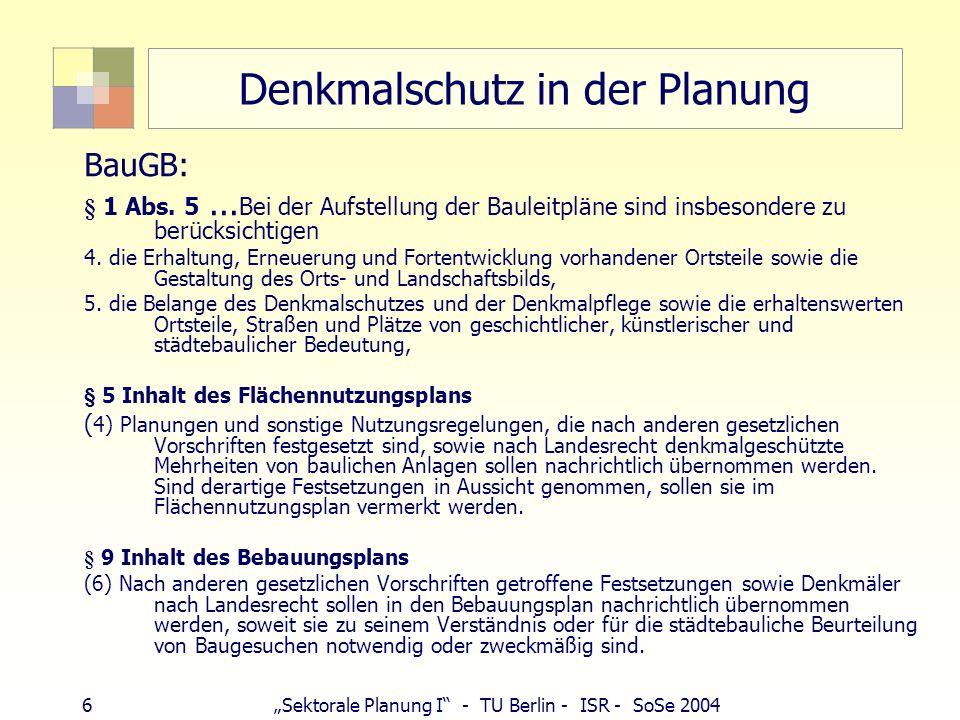 6Sektorale Planung I - TU Berlin - ISR - SoSe 2004 Denkmalschutz in der Planung BauGB: § 1 Abs. 5... Bei der Aufstellung der Bauleitpläne sind insbeso