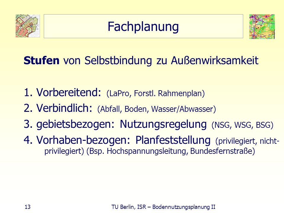13 TU Berlin, ISR – Bodennutzungsplanung II Fachplanung Stufen von Selbstbindung zu Außenwirksamkeit 1. Vorbereitend: (LaPro, Forstl. Rahmenplan) 2. V