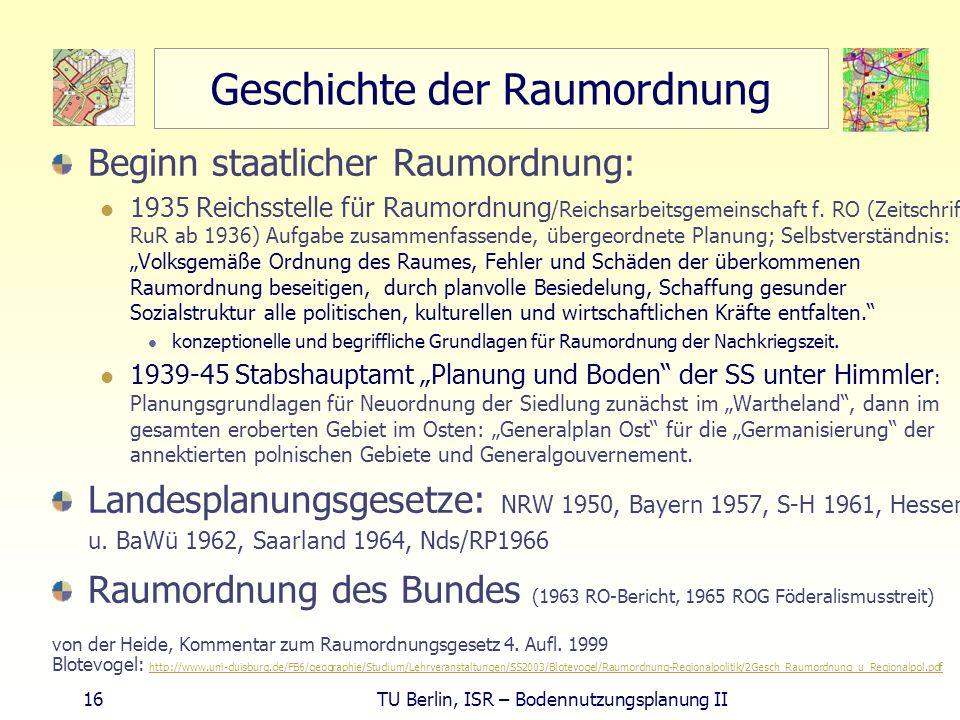 16 TU Berlin, ISR – Bodennutzungsplanung II Geschichte der Raumordnung Beginn staatlicher Raumordnung: 1935 Reichsstelle für Raumordnung /Reichsarbeit