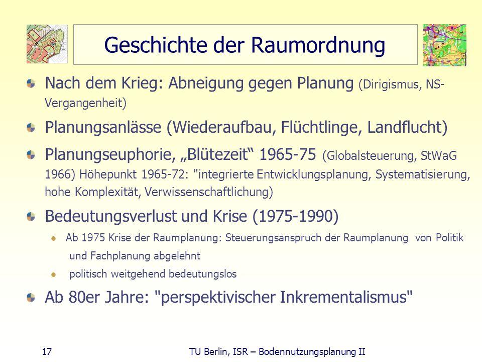 17 TU Berlin, ISR – Bodennutzungsplanung II Geschichte der Raumordnung Nach dem Krieg: Abneigung gegen Planung (Dirigismus, NS- Vergangenheit) Planung