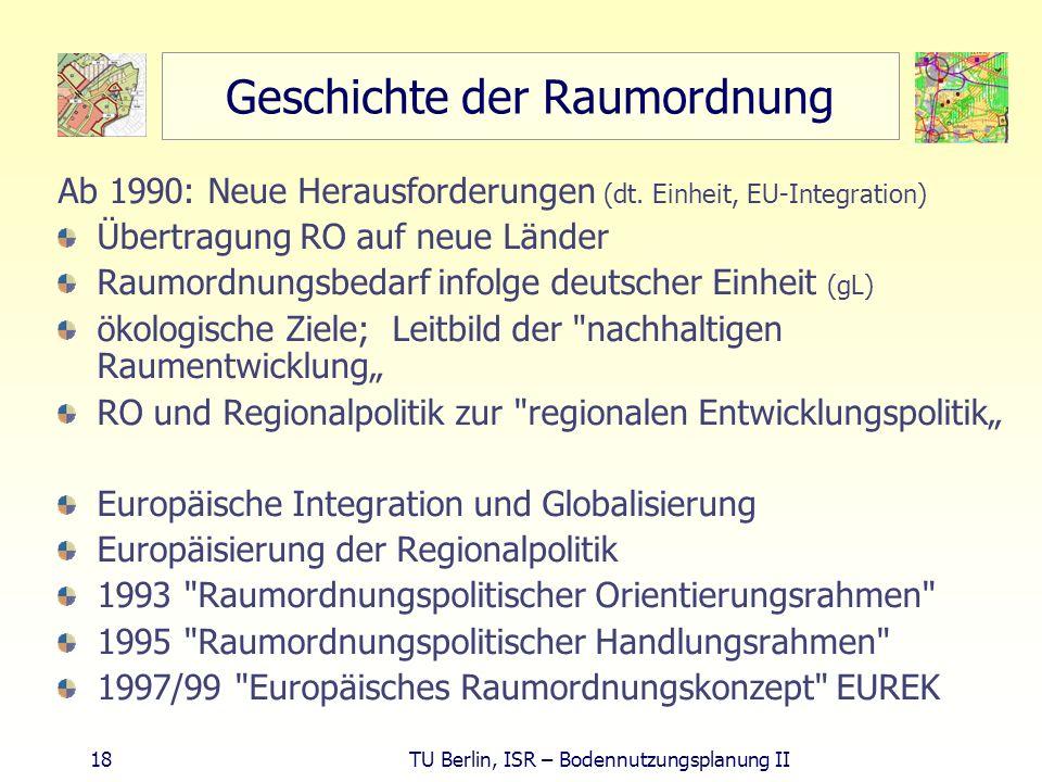 18 TU Berlin, ISR – Bodennutzungsplanung II Geschichte der Raumordnung Ab 1990: Neue Herausforderungen (dt. Einheit, EU-Integration) Übertragung RO au