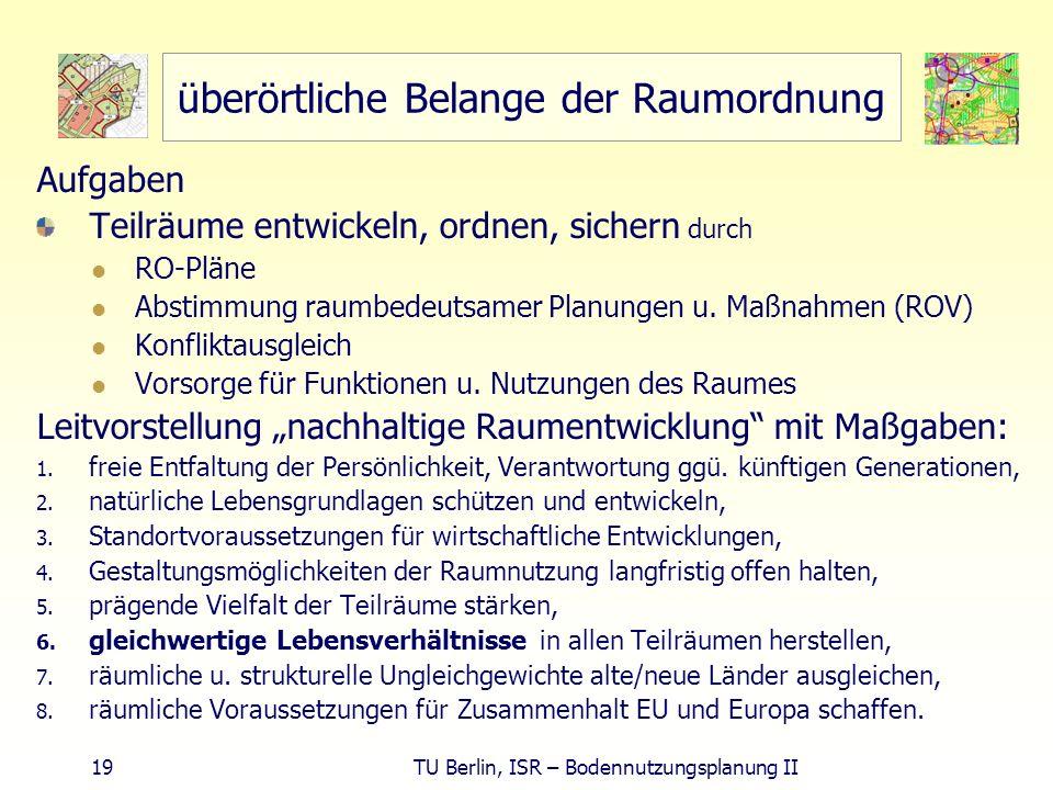 19 TU Berlin, ISR – Bodennutzungsplanung II überörtliche Belange der Raumordnung Aufgaben Teilräume entwickeln, ordnen, sichern durch RO-Pläne Abstimm