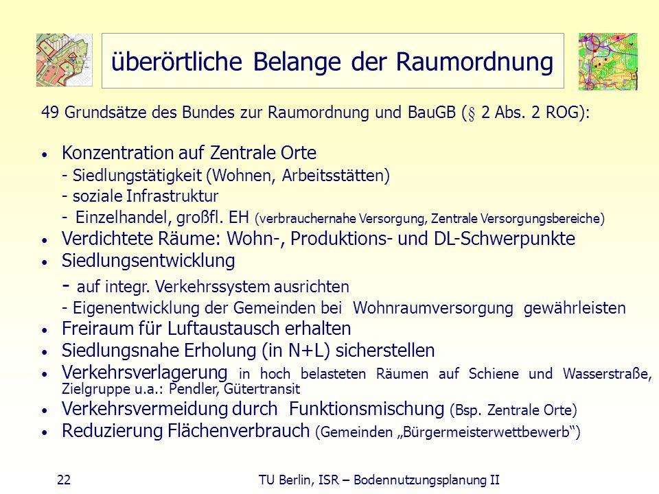 22 TU Berlin, ISR – Bodennutzungsplanung II überörtliche Belange der Raumordnung 49 Grundsätze des Bundes zur Raumordnung und BauGB (§ 2 Abs. 2 ROG):