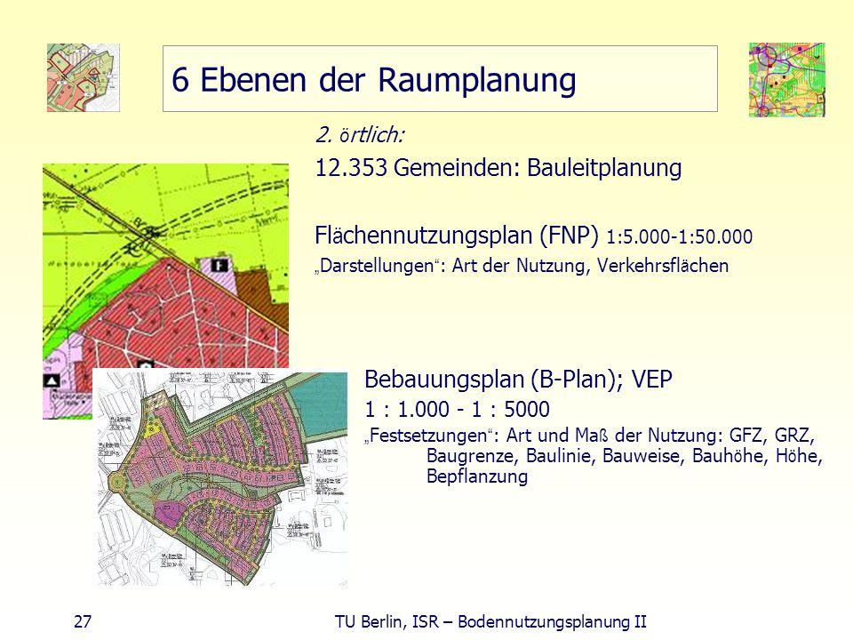 27 TU Berlin, ISR – Bodennutzungsplanung II 6 Ebenen der Raumplanung 2. ö rtlich: 12.353 Gemeinden: Bauleitplanung Fl ä chennutzungsplan (FNP) 1:5.000