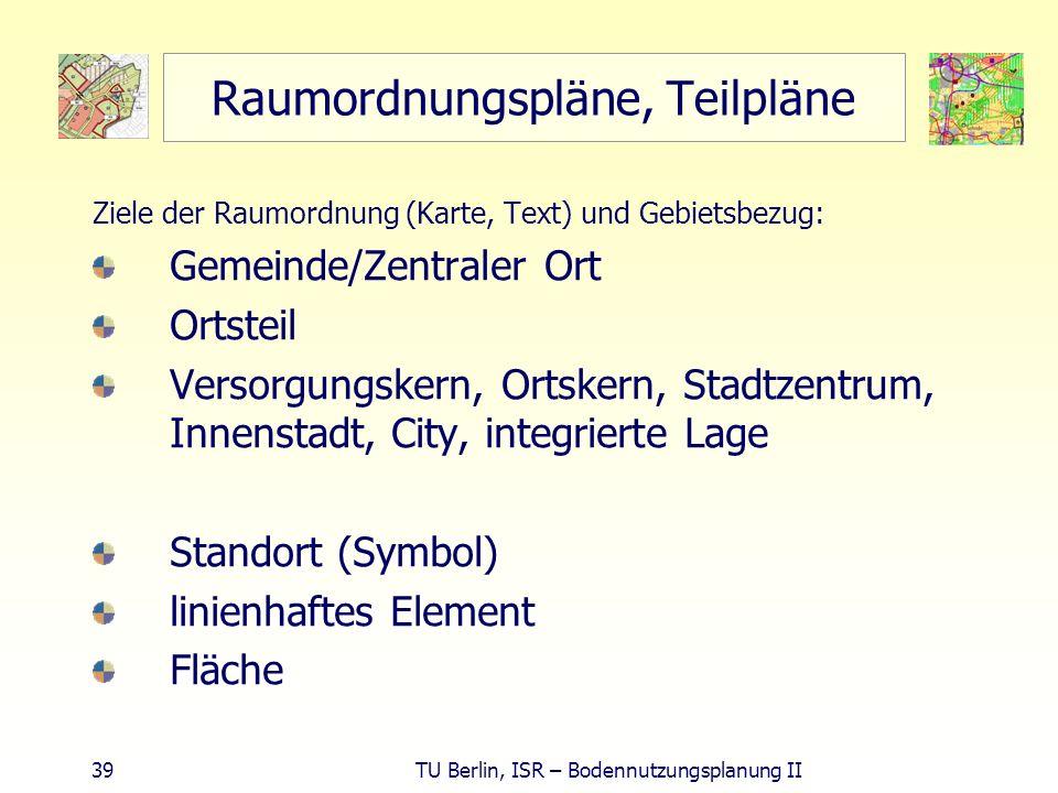 39 TU Berlin, ISR – Bodennutzungsplanung II Raumordnungspläne, Teilpläne Ziele der Raumordnung (Karte, Text) und Gebietsbezug: Gemeinde/Zentraler Ort