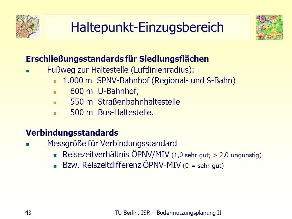 43 TU Berlin, ISR – Bodennutzungsplanung II Haltepunkt-Einzugsbereich Erschließungsstandards für Siedlungsflächen Fußweg zur Haltestelle (Luftlinienra