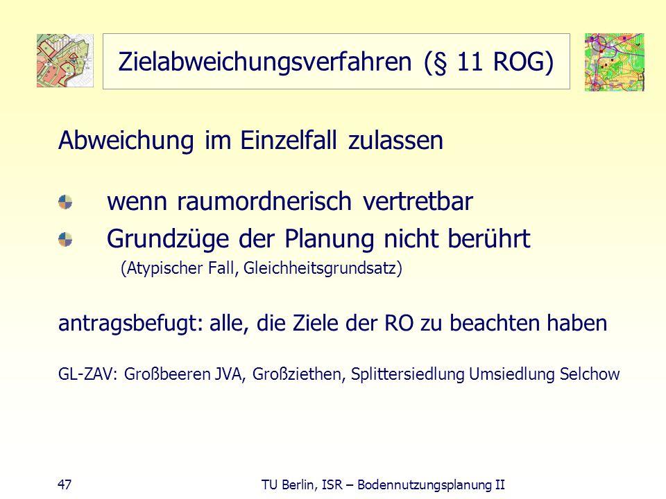 47 TU Berlin, ISR – Bodennutzungsplanung II Zielabweichungsverfahren (§ 11 ROG) Abweichung im Einzelfall zulassen wenn raumordnerisch vertretbar Grund