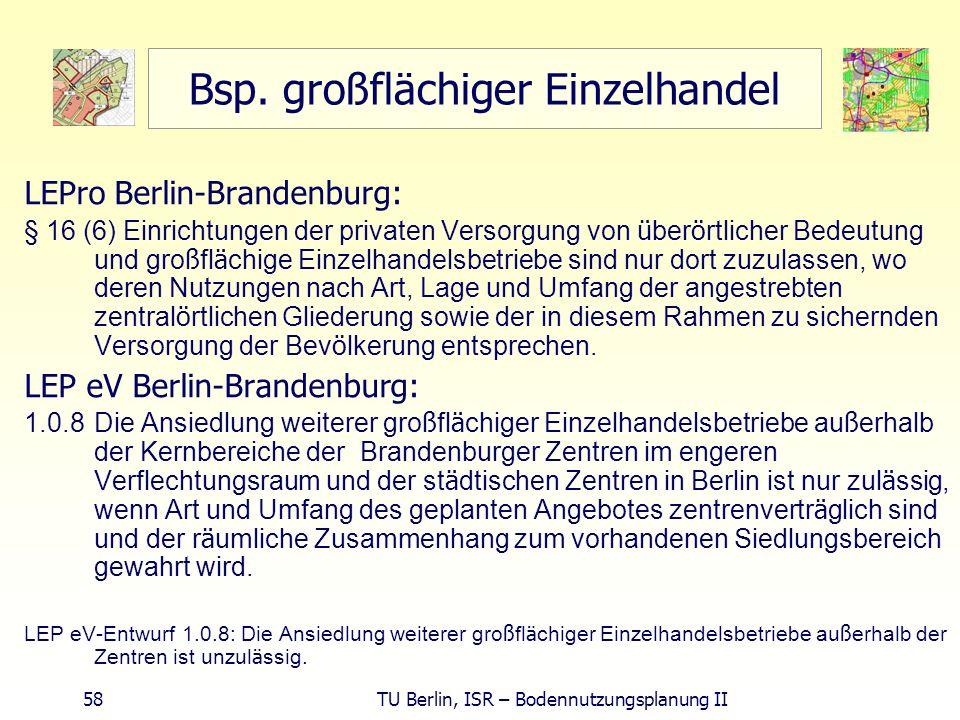 58 TU Berlin, ISR – Bodennutzungsplanung II Bsp. großflächiger Einzelhandel LEPro Berlin-Brandenburg: § 16 (6) Einrichtungen der privaten Versorgung v