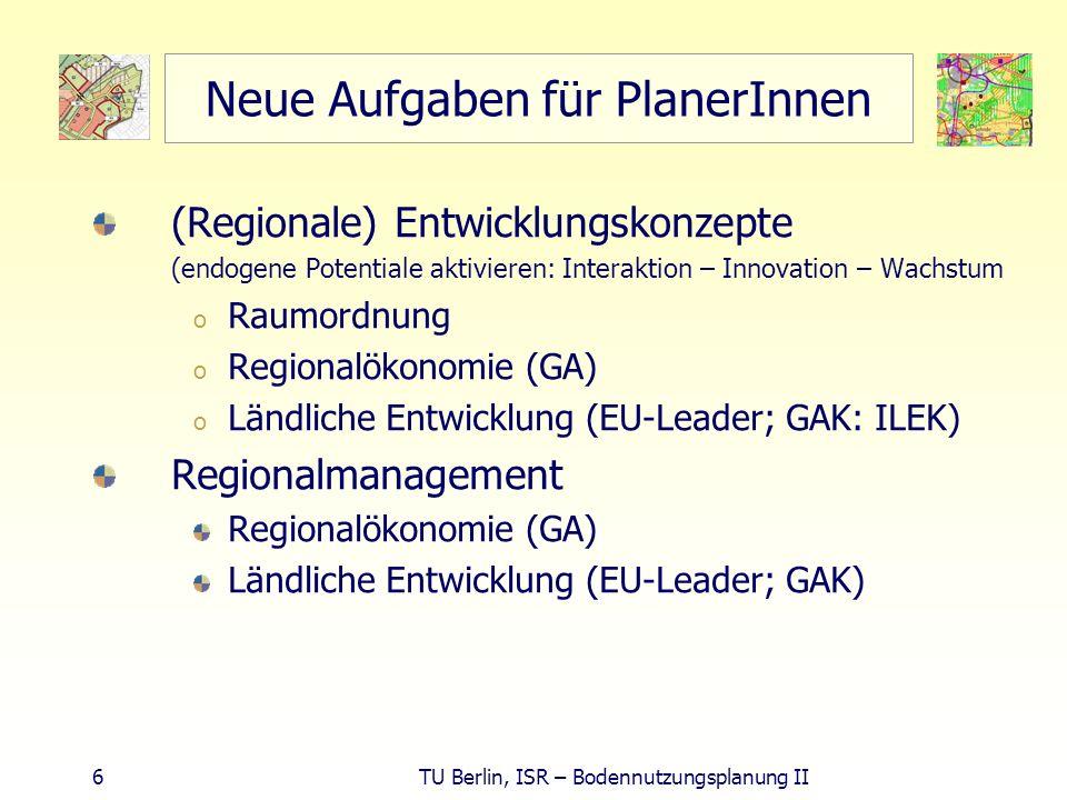 7 TU Berlin, ISR – Bodennutzungsplanung II Entwicklungskonzepte - Inhalte Entwicklungskonzept (ILEK und LEADER+) Stärken-, Schwächenanalyse Entwicklungsziele definieren Handlungsfelder festlegen Umsetzungsstrategie darstellen prioritäre Entwicklungsprojekte beschreiben Region= Gebiet mit räumlichem und funktionalem Zusammenhang Quelle: GAK-Rahmenplan 2004-2007, Grundsätze für die Förderung der integrierten ländlichen Entwicklung, http://bmvel.zadi.de/gak/doc/integr-entw.doc http://bmvel.zadi.de/gak/doc/integr-entw.doc http://dip.bundestag.de/btd/15/031/1503151.pdf Integr.