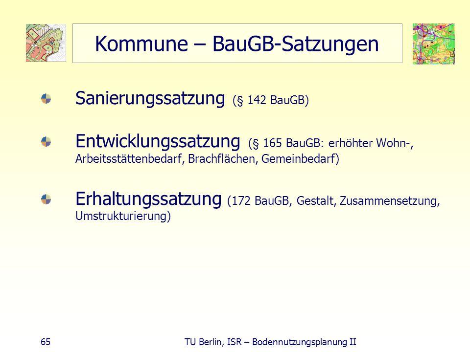 65 TU Berlin, ISR – Bodennutzungsplanung II Kommune – BauGB-Satzungen Sanierungssatzung (§ 142 BauGB) Entwicklungssatzung (§ 165 BauGB: erhöhter Wohn-