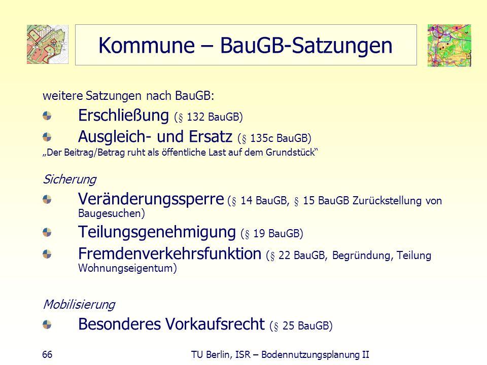 66 TU Berlin, ISR – Bodennutzungsplanung II Kommune – BauGB-Satzungen weitere Satzungen nach BauGB: Erschließung (§ 132 BauGB) Ausgleich- und Ersatz (