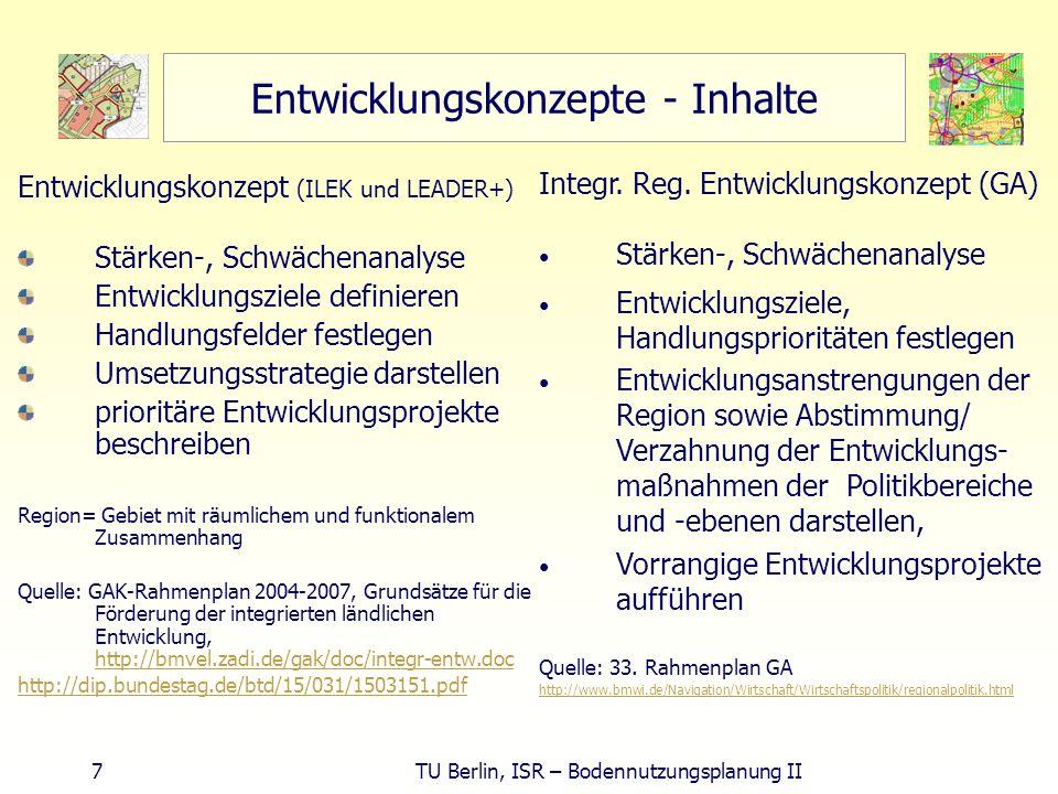 7 TU Berlin, ISR – Bodennutzungsplanung II Entwicklungskonzepte - Inhalte Entwicklungskonzept (ILEK und LEADER+) Stärken-, Schwächenanalyse Entwicklun