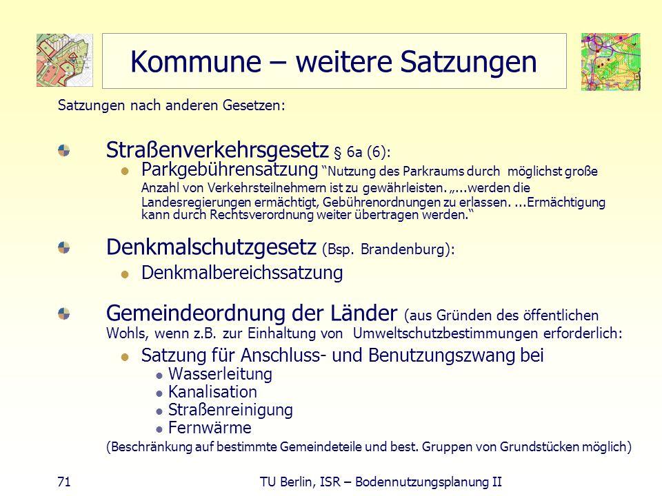 71 TU Berlin, ISR – Bodennutzungsplanung II Kommune – weitere Satzungen Satzungen nach anderen Gesetzen: Straßenverkehrsgesetz § 6a (6): Parkgebührens