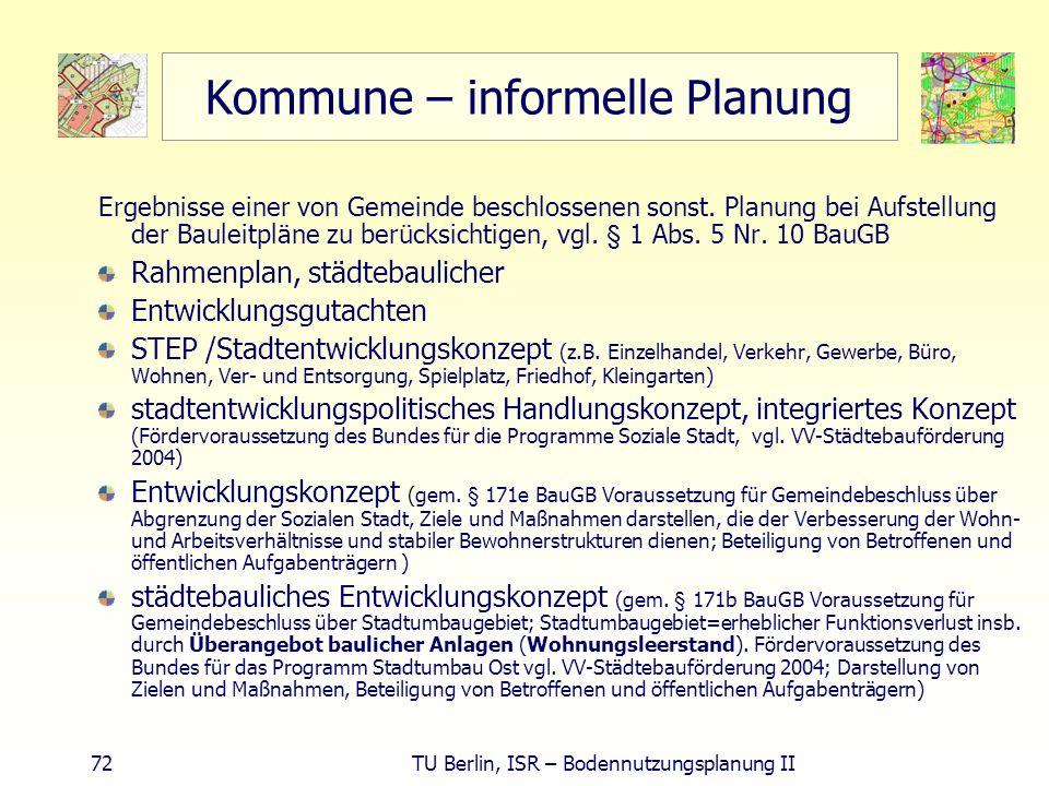 72 TU Berlin, ISR – Bodennutzungsplanung II Kommune – informelle Planung Ergebnisse einer von Gemeinde beschlossenen sonst. Planung bei Aufstellung de