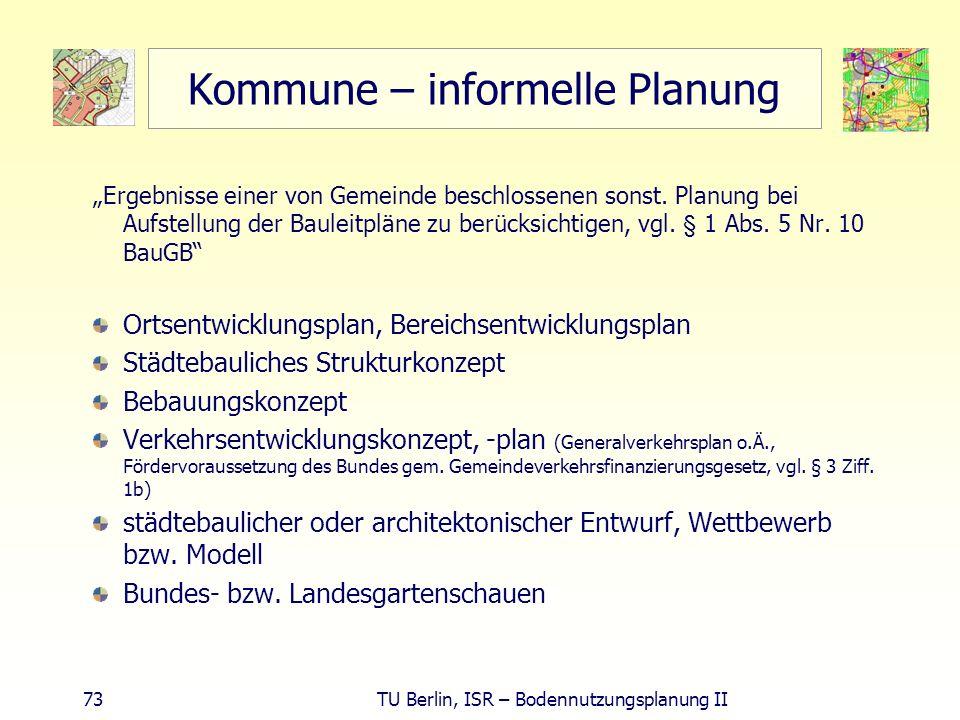 73 TU Berlin, ISR – Bodennutzungsplanung II Kommune – informelle Planung Ergebnisse einer von Gemeinde beschlossenen sonst. Planung bei Aufstellung de