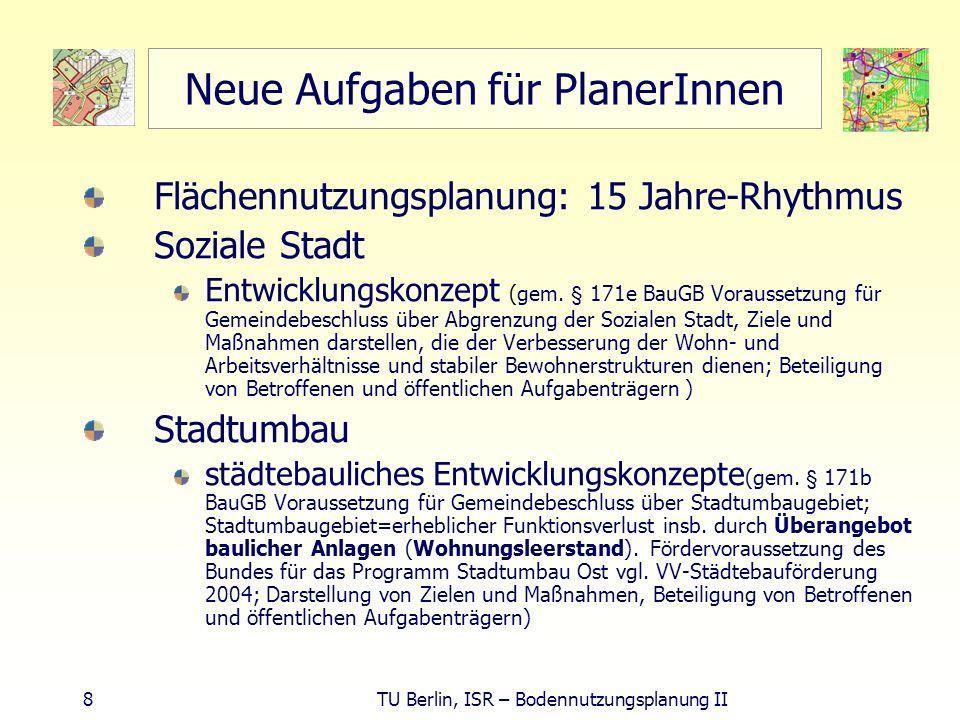 8 TU Berlin, ISR – Bodennutzungsplanung II Neue Aufgaben für PlanerInnen Flächennutzungsplanung: 15 Jahre-Rhythmus Soziale Stadt Entwicklungskonzept (