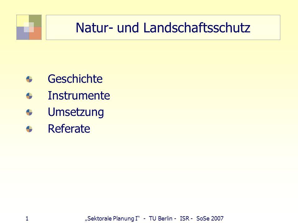 1Sektorale Planung I - TU Berlin - ISR - SoSe 2007 Natur- und Landschaftsschutz Geschichte Instrumente Umsetzung Referate