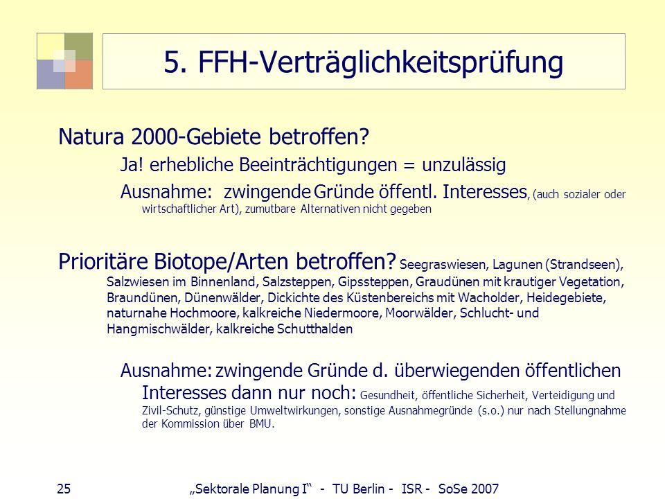 25Sektorale Planung I - TU Berlin - ISR - SoSe 2007 5. FFH-Verträglichkeitsprüfung Natura 2000-Gebiete betroffen? Ja! erhebliche Beeinträchtigungen =