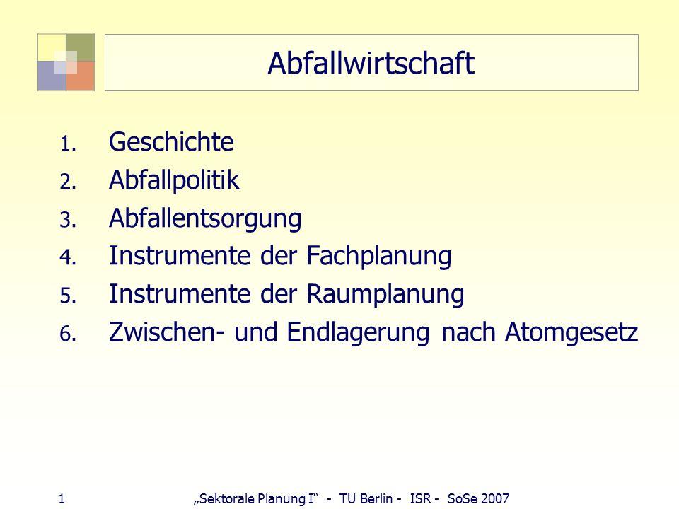 1Sektorale Planung I - TU Berlin - ISR - SoSe 2007 Abfallwirtschaft 1. Geschichte 2. Abfallpolitik 3. Abfallentsorgung 4. Instrumente der Fachplanung