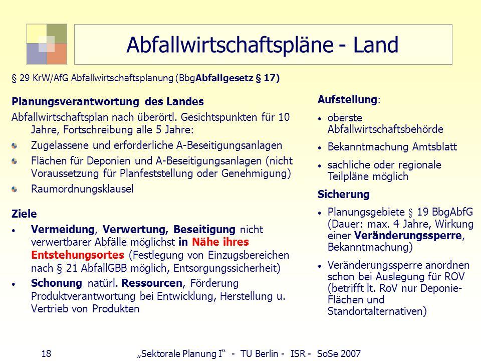 18Sektorale Planung I - TU Berlin - ISR - SoSe 2007 Abfallwirtschaftspläne - Land § 29 KrW/AfG Abfallwirtschaftsplanung (BbgAbfallgesetz § 17) Planung
