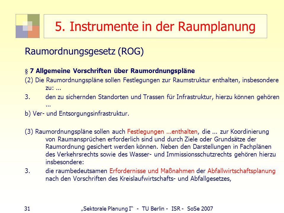 31Sektorale Planung I - TU Berlin - ISR - SoSe 2007 5. Instrumente in der Raumplanung Raumordnungsgesetz (ROG) § 7 Allgemeine Vorschriften über Raumor