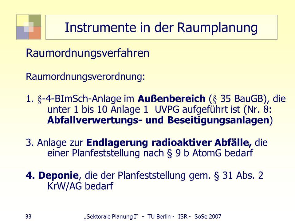 33Sektorale Planung I - TU Berlin - ISR - SoSe 2007 Instrumente in der Raumplanung Raumordnungsverfahren Raumordnungsverordnung: 1. §-4-BImSch-Anlage