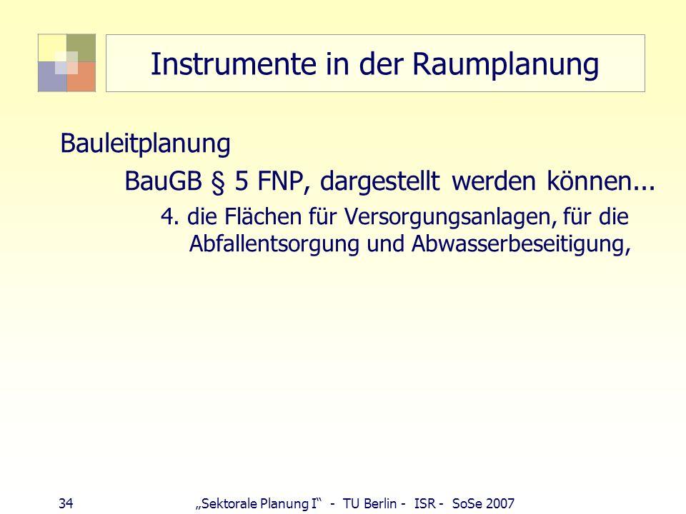 34Sektorale Planung I - TU Berlin - ISR - SoSe 2007 Instrumente in der Raumplanung Bauleitplanung BauGB § 5 FNP, dargestellt werden können... 4. die F