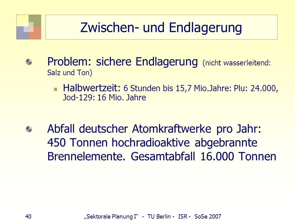 40Sektorale Planung I - TU Berlin - ISR - SoSe 2007 Zwischen- und Endlagerung Problem: sichere Endlagerung (nicht wasserleitend: Salz und Ton) Halbwer