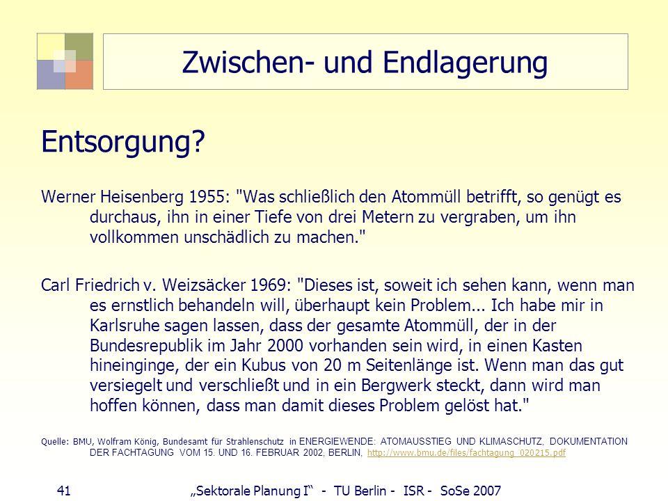 41Sektorale Planung I - TU Berlin - ISR - SoSe 2007 Zwischen- und Endlagerung Entsorgung? Werner Heisenberg 1955: