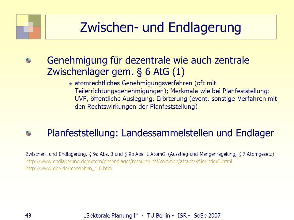 43Sektorale Planung I - TU Berlin - ISR - SoSe 2007 Zwischen- und Endlagerung Genehmigung für dezentrale wie auch zentrale Zwischenlager gem. § 6 AtG