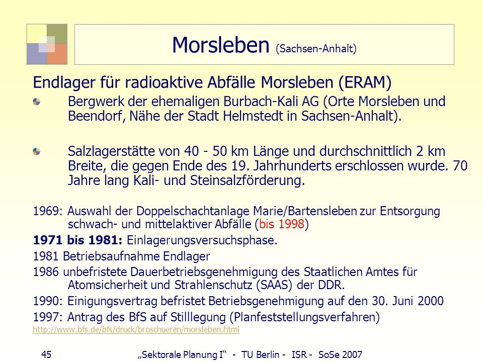45Sektorale Planung I - TU Berlin - ISR - SoSe 2007 Morsleben (Sachsen-Anhalt) Endlager für radioaktive Abfälle Morsleben (ERAM) Bergwerk der ehemalig