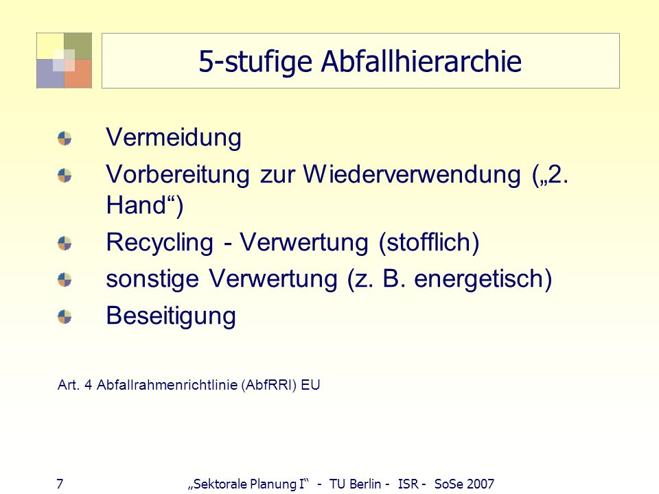 7Sektorale Planung I - TU Berlin - ISR - SoSe 2007 5-stufige Abfallhierarchie Vermeidung Vorbereitung zur Wiederverwendung (2. Hand) Recycling - Verwe