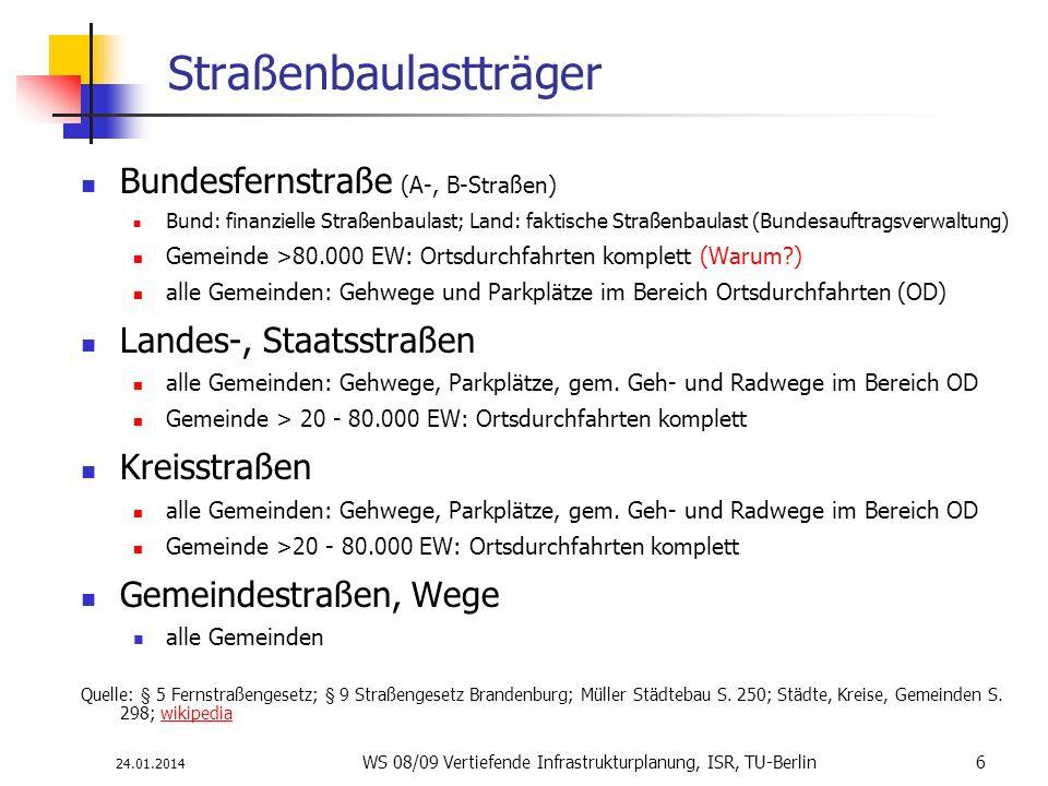 24.01.2014 WS 08/09 Vertiefende Infrastrukturplanung, ISR, TU-Berlin 6 Straßenbaulastträger Bundesfernstraße (A-, B-Straßen) Bund: finanzielle Straßen
