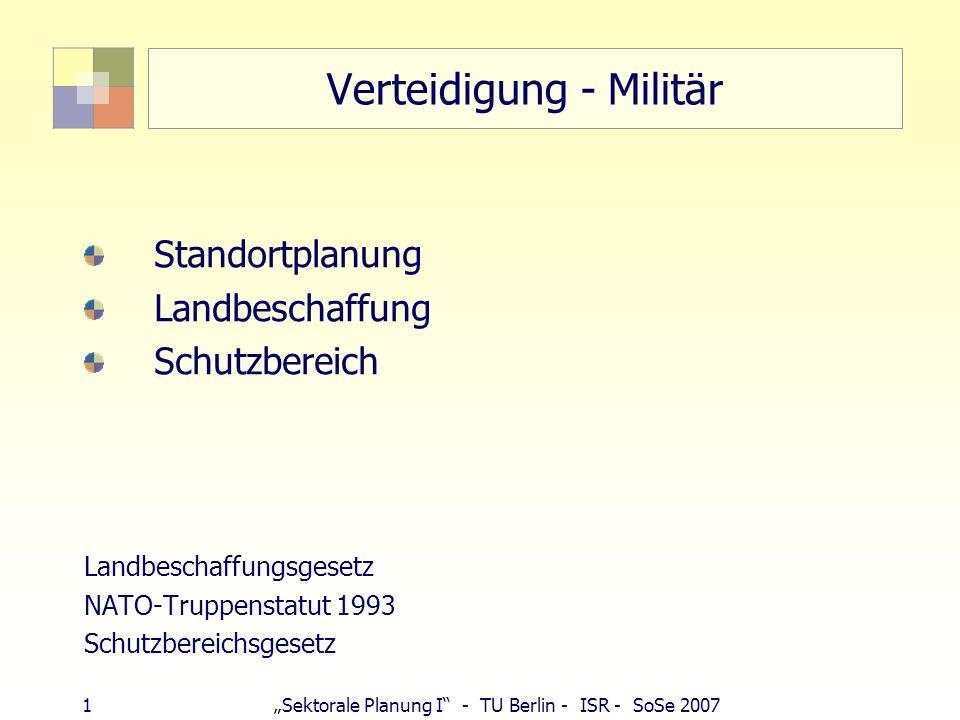 1Sektorale Planung I - TU Berlin - ISR - SoSe 2007 Verteidigung - Militär Standortplanung Landbeschaffung Schutzbereich Landbeschaffungsgesetz NATO-Tr