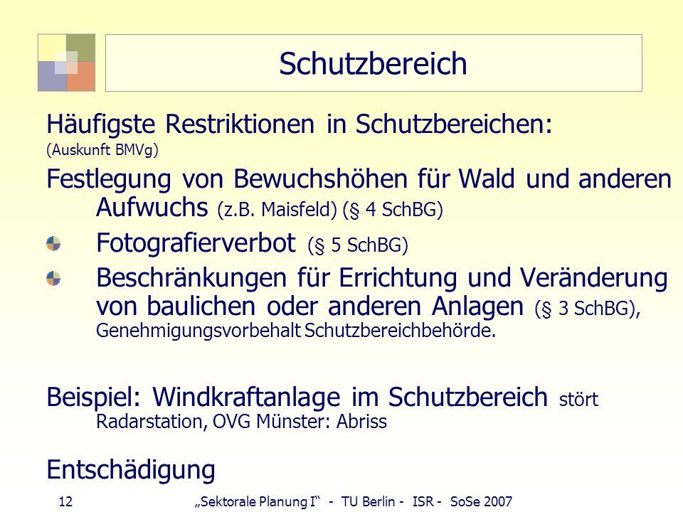 12Sektorale Planung I - TU Berlin - ISR - SoSe 2007 Schutzbereich Häufigste Restriktionen in Schutzbereichen: (Auskunft BMVg) Festlegung von Bewuchshö