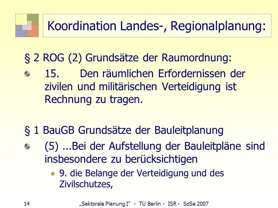 14Sektorale Planung I - TU Berlin - ISR - SoSe 2007 Koordination Landes-, Regionalplanung: § 2 ROG (2) Grundsätze der Raumordnung: 15.Den räumlichen E