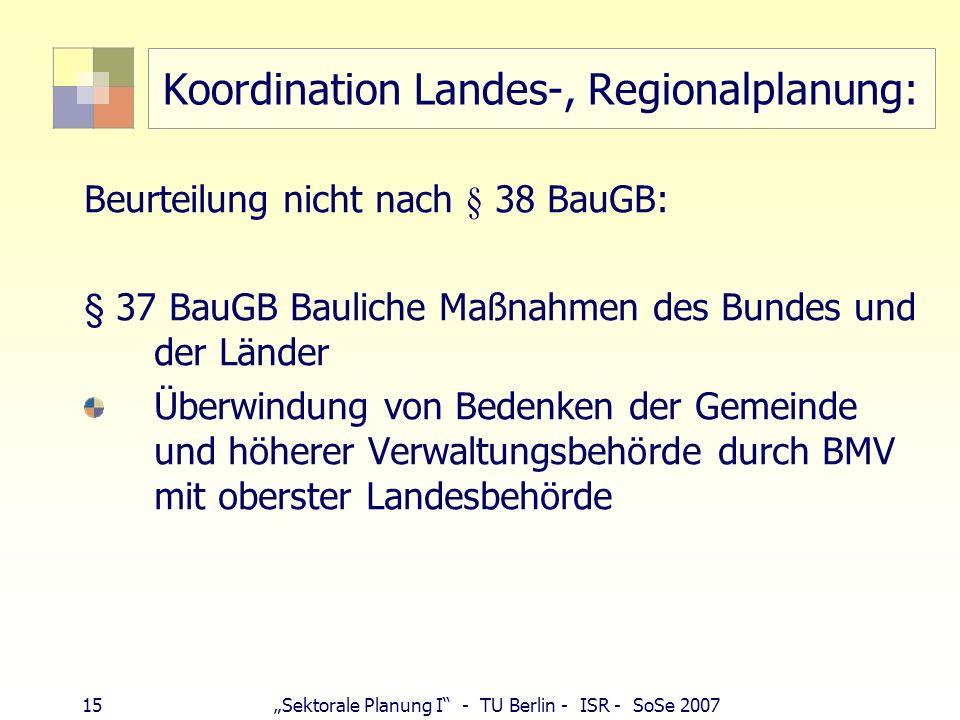 15Sektorale Planung I - TU Berlin - ISR - SoSe 2007 Koordination Landes-, Regionalplanung: Beurteilung nicht nach § 38 BauGB: § 37 BauGB Bauliche Maßn