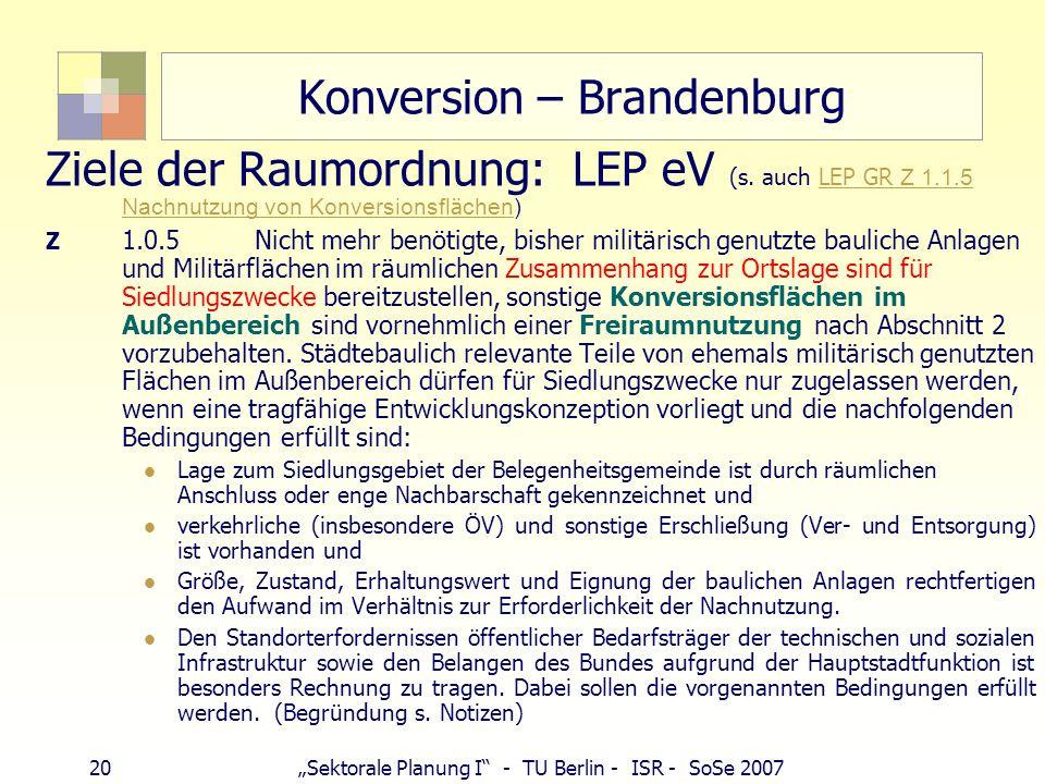 20Sektorale Planung I - TU Berlin - ISR - SoSe 2007 Konversion – Brandenburg Ziele der Raumordnung: LEP eV (s. auch LEP GR Z 1.1.5 Nachnutzung von Kon
