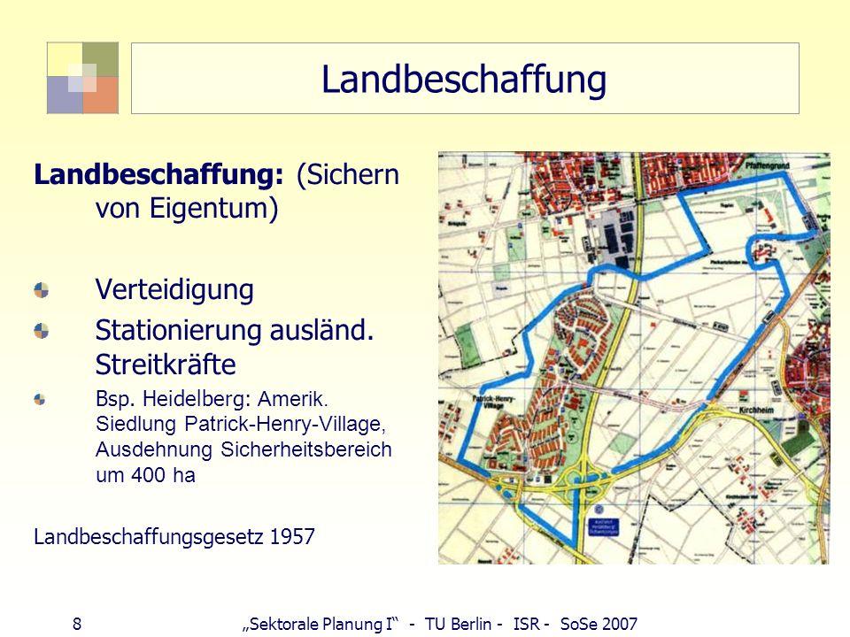 8Sektorale Planung I - TU Berlin - ISR - SoSe 2007 Landbeschaffung Landbeschaffung: (Sichern von Eigentum) Verteidigung Stationierung ausländ. Streitk