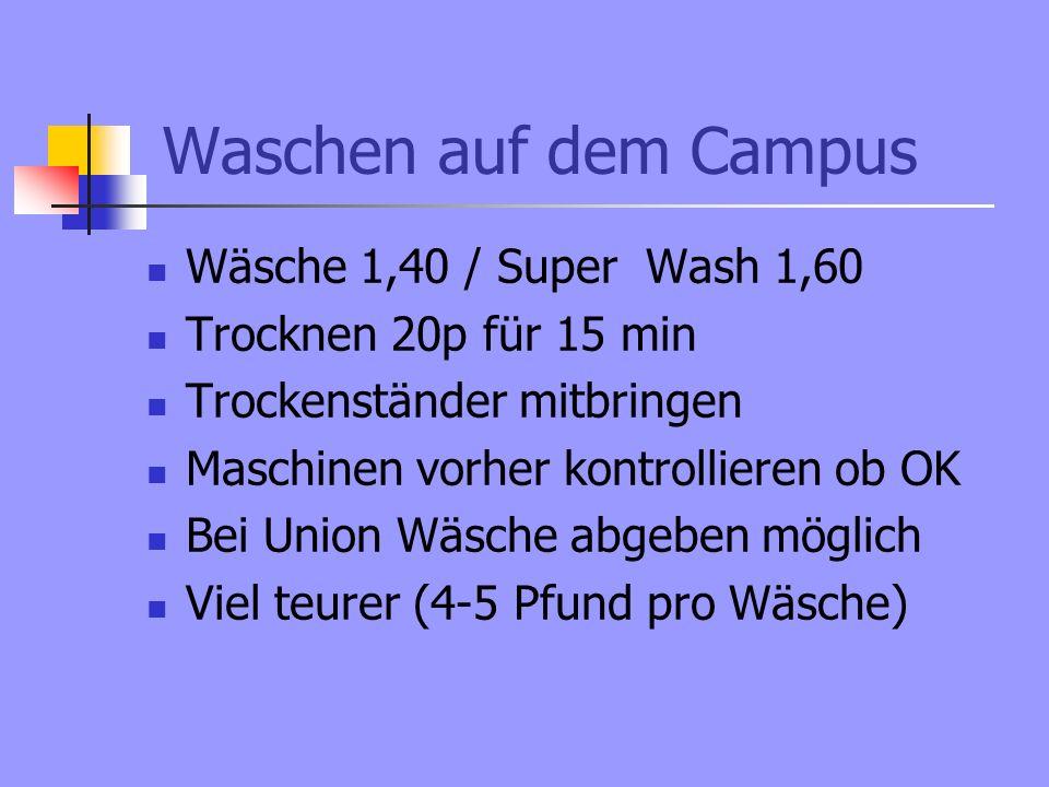 Waschen auf dem Campus Wäsche 1,40 / Super Wash 1,60 Trocknen 20p für 15 min Trockenständer mitbringen Maschinen vorher kontrollieren ob OK Bei Union Wäsche abgeben möglich Viel teurer (4-5 Pfund pro Wäsche)