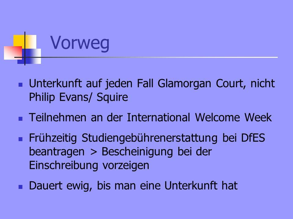 Vorweg Unterkunft auf jeden Fall Glamorgan Court, nicht Philip Evans/ Squire Teilnehmen an der International Welcome Week Frühzeitig Studiengebührenerstattung bei DfES beantragen > Bescheinigung bei der Einschreibung vorzeigen Dauert ewig, bis man eine Unterkunft hat