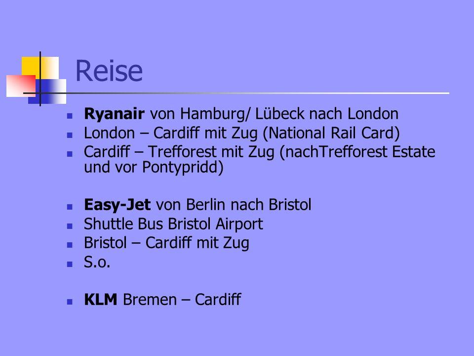 Reise Ryanair von Hamburg/ Lübeck nach London London – Cardiff mit Zug (National Rail Card) Cardiff – Trefforest mit Zug (nachTrefforest Estate und vor Pontypridd) Easy-Jet von Berlin nach Bristol Shuttle Bus Bristol Airport Bristol – Cardiff mit Zug S.o.