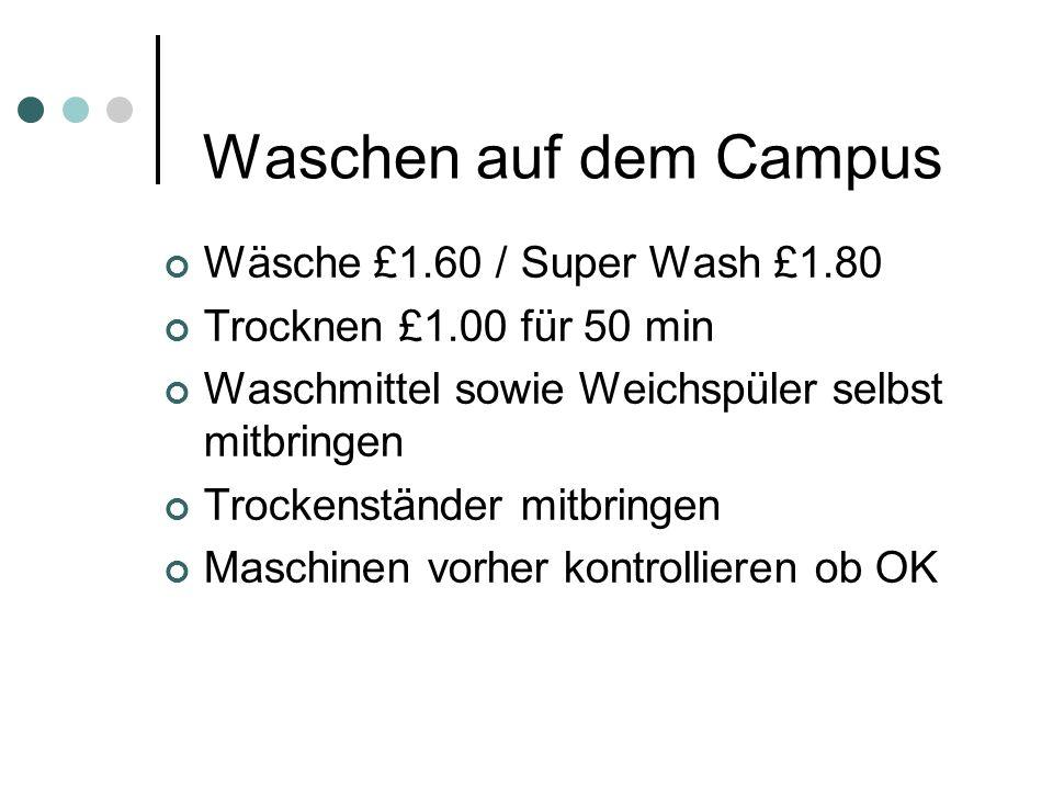Waschen auf dem Campus Wäsche £1.60 / Super Wash £1.80 Trocknen £1.00 für 50 min Waschmittel sowie Weichspüler selbst mitbringen Trockenständer mitbringen Maschinen vorher kontrollieren ob OK