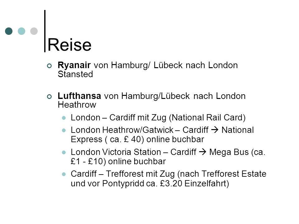 Reise Ryanair von Hamburg/ Lübeck nach London Stansted Lufthansa von Hamburg/Lübeck nach London Heathrow London – Cardiff mit Zug (National Rail Card) London Heathrow/Gatwick – Cardiff National Express ( ca.